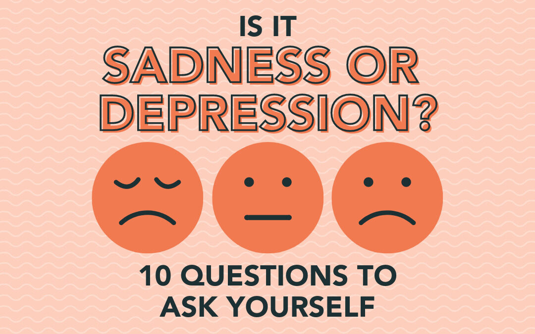 Is it Sadness or Depression? 10 Questions to Ask Yourself