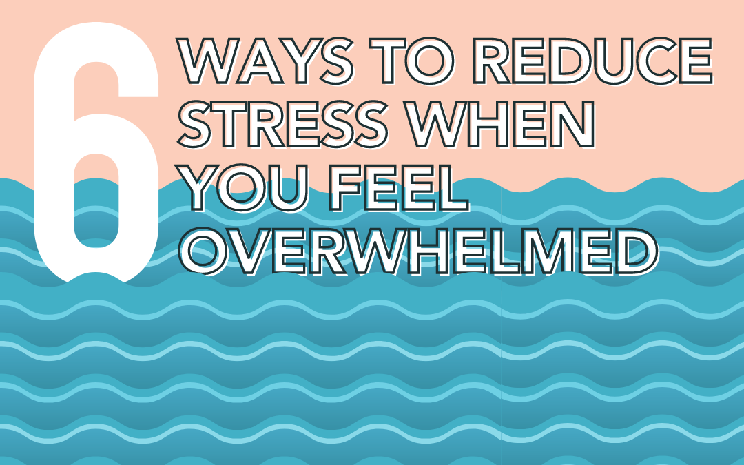 6 Ways To Reduce Stress When You Feel Overwhelmed